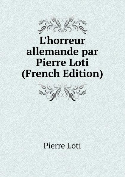 Pierre Loti L.horreur allemande par Pierre Loti (French Edition)