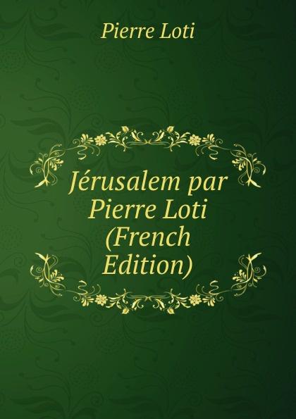 Pierre Loti Jerusalem par Pierre Loti (French Edition)