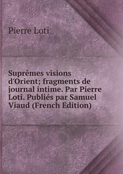 Pierre Loti Supremes visions d.Orient; fragments de journal intime. Par Pierre Loti. Publies par Samuel Viaud (French Edition)
