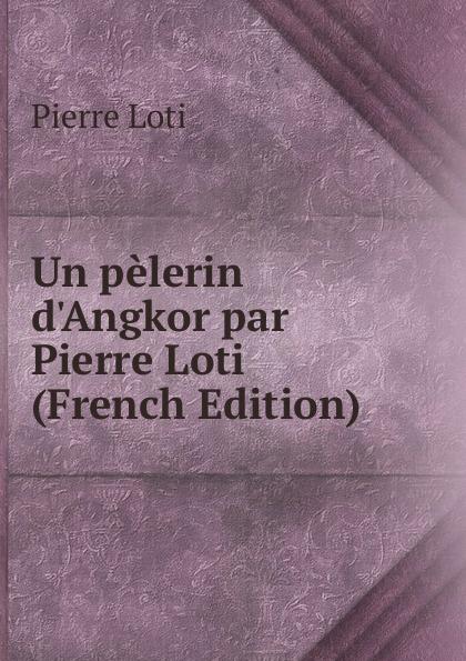 Pierre Loti Un pelerin d.Angkor par Pierre Loti (French Edition)