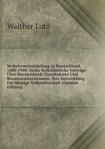 Verkehrsentwickelung in Deutschland, 1800-1900: Sechs Volkstumliche Vortrage Uber Deutschlands Eisenbahnen Und Binnenwasserstrassen, Ihre Entwicklung . Die Heutige Volkswirtschaft (German Edition)