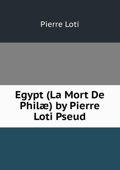 Pierre Loti Egypt (La Mort De Philae) by Pierre Loti Pseud.