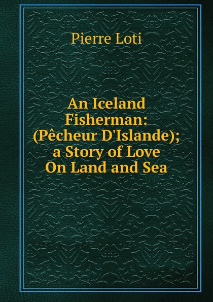 Pierre Loti An Iceland Fisherman: (Pecheur D.Islande); a Story of Love On Land and Sea