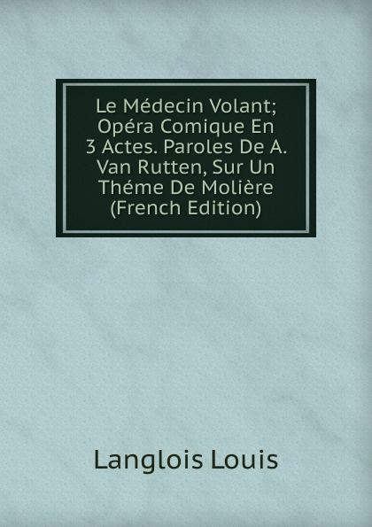 Langlois Louis Le Medecin Volant; Opera Comique En 3 Actes. Paroles De A. Van Rutten, Sur Un Theme Moliere (French Edition)