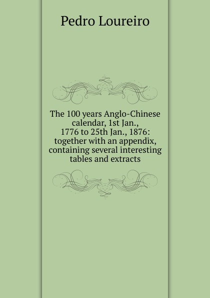 Фото - Pedro Loureiro The 100 years Anglo-Chinese calendar, 1st Jan., 1776 to 25th Jan., 1876: together with an appendix, containing several interesting tables and extracts jan beltran nora