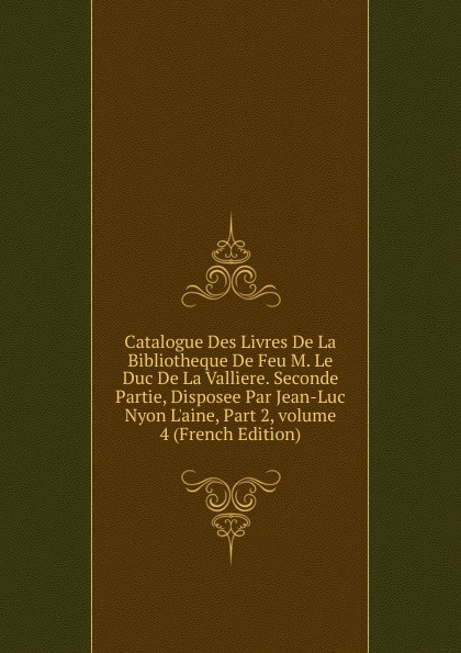 Фото - Catalogue Des Livres De La Bibliotheque De Feu M. Le Duc De La Valliere. Seconde Partie, Disposee Par Jean-Luc Nyon L.aine, Part 2,.volume 4 (French Edition) jean paul gaultier le male