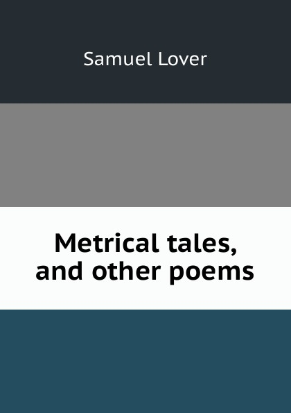 Samuel Lover Metrical tales, and other poems samuel lover metrical tales and other poems