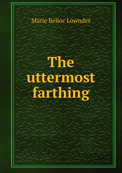 Marie Belloc Lowndes The uttermost farthing richard austin freeman the uttermost farthing