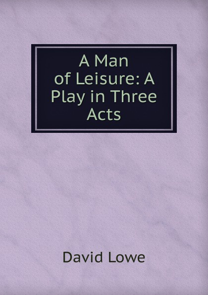 David Lowe A Man of Leisure: A Play in Three Acts e a bennett milestones a play in three acts