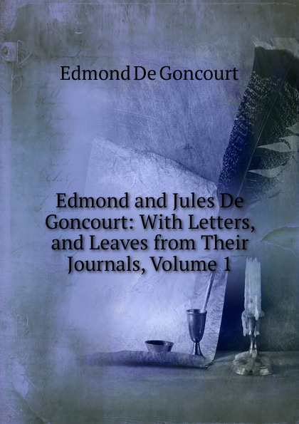 Edmond de Goncourt Edmond and Jules De Goncourt: With Letters, and Leaves from Their Journals, Volume 1 edmond de goncourt jules de goncourt histoire de marie antoinette