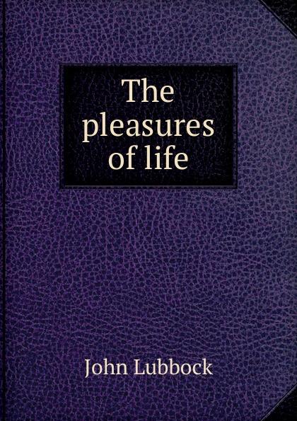 John Lubbock The pleasures of life john lubbock the pleasures of life