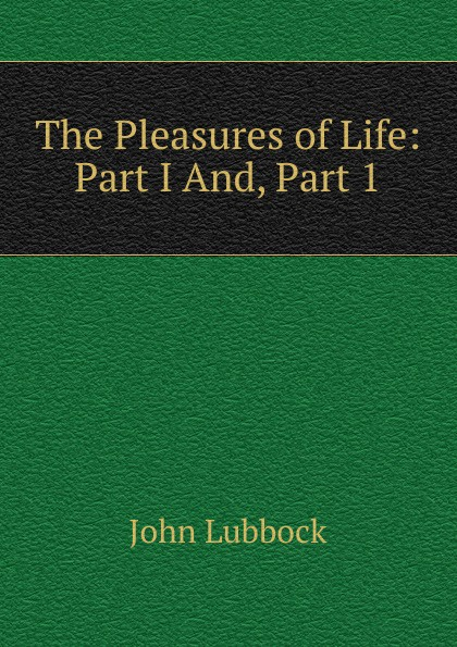 John Lubbock The Pleasures of Life: Part I And, Part 1 john lubbock the pleasures of life