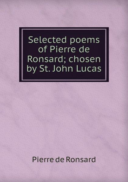 Pierre de Ronsard Selected poems of Pierre de Ronsard; chosen by St. John Lucas pierre de ronsard sonnets pour helene