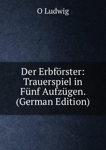 O Ludwig Der Erbforster: Trauerspiel in Funf Aufzugen. (German Edition) f halm der adept trauerspiel in funf aufzugen german edition