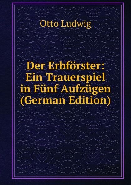 Otto Ludwig Der Erbforster: Ein Trauerspiel in Funf Aufzugen (German Edition) f halm der adept trauerspiel in funf aufzugen german edition