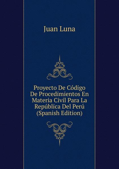Juan Luna Proyecto De Codigo De Procedimientos En Materia Civil Para La Republica Del Peru (Spanish Edition) ecuador codigo civil y codigo de enjuiciamentos en materia civil de la republica del ecuador