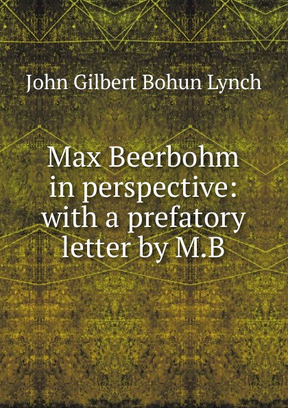 John Gilbert Bohun Lynch Max Beerbohm in perspective: with a prefatory letter by M.B max beerbohm yet again