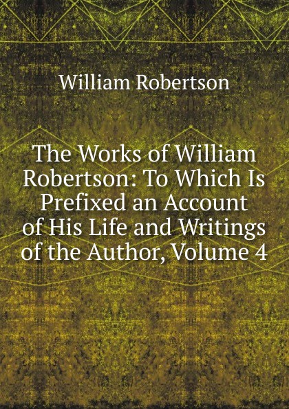 William Robertson The Works of William Robertson: To Which Is Prefixed an Account of His Life and Writings of the Author, Volume 4 цена и фото