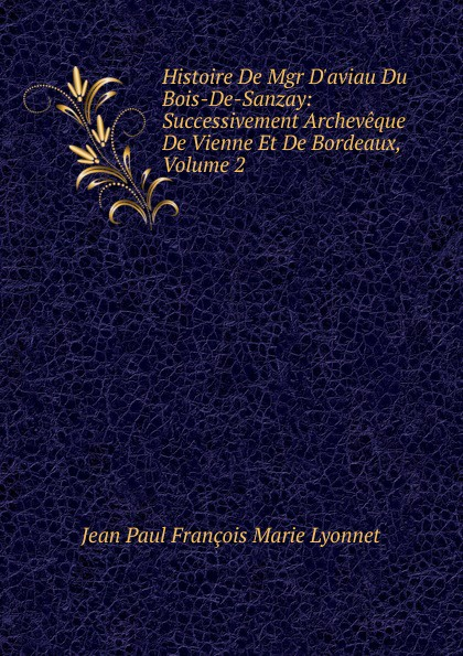 Фото - Jean Paul François Marie Lyonnet Histoire De Mgr D.aviau Du Bois-De-Sanzay: Successivement Archeveque De Vienne Et De Bordeaux, Volume 2 jean paul gaultier le male