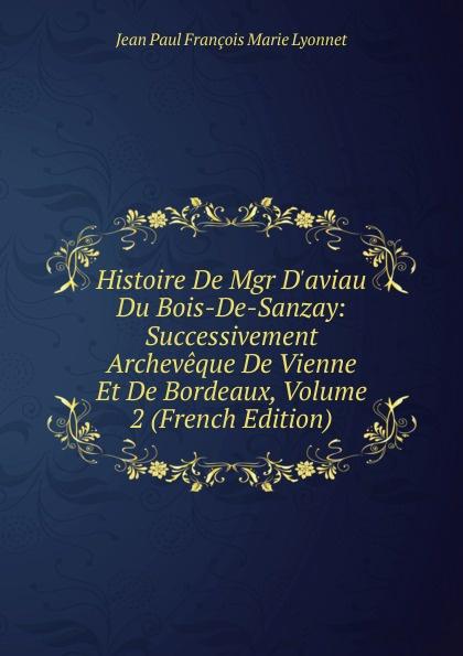 Фото - Jean Paul François Marie Lyonnet Histoire De Mgr D.aviau Du Bois-De-Sanzay: Successivement Archeveque De Vienne Et De Bordeaux, Volume 2 (French Edition) jean paul gaultier le male