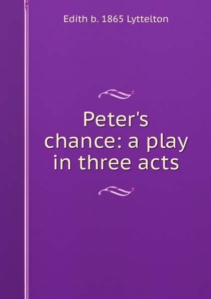 Edith b. 1865 Lyttelton Peter.s chance: a play in three acts e a bennett milestones a play in three acts