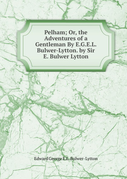 Edward George E.L. Bulwer- Lytton Pelham; Or, the Adventures of a Gentleman By E.G.E.L. Bulwer-Lytton. by Sir E. Bulwer Lytton henry lytton bulwer historical characters talleyrand cobbet mackintosh canning