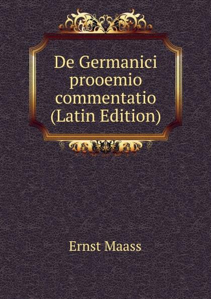 Ernst Maass De Germanici prooemio commentatio (Latin Edition) ernst maass commentariorvm in aratvm reliqviae