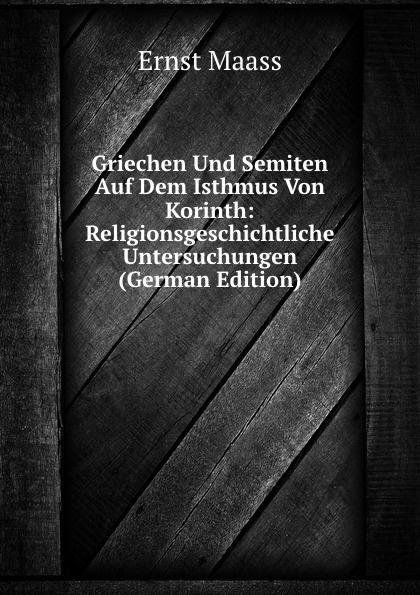 Ernst Maass Griechen Und Semiten Auf Dem Isthmus Von Korinth: Religionsgeschichtliche Untersuchungen (German Edition) ernst maass commentariorvm in aratvm reliqviae