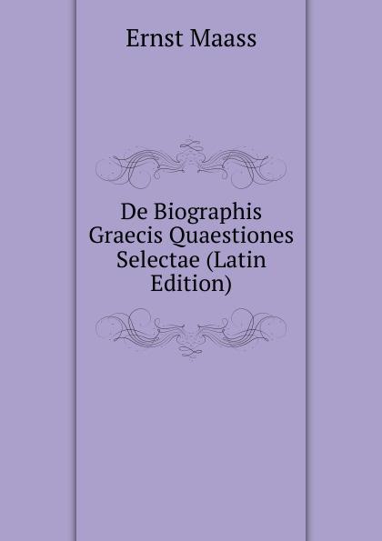 Ernst Maass De Biographis Graecis Quaestiones Selectae (Latin Edition) ernst maass commentariorvm in aratvm reliqviae
