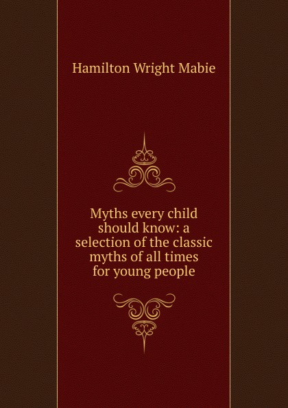 Mabie Hamilton Wright Myths every child should know: a selection of the classic myths of all times for young people mary schell bacon songs that every child should know a selection of the best songs of all nations for young people