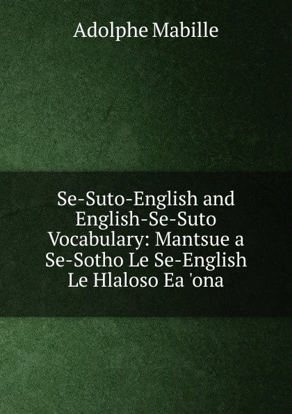 Adolphe Mabille Se-Suto-English and English-Se-Suto Vocabulary: Mantsue a Se-Sotho Le Se-English Le Hlaloso Ea .ona adolphe adam le toreador