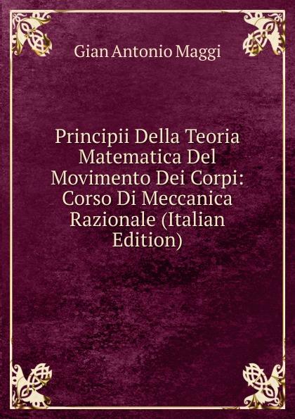 Gian Antonio Maggi Principii Della Teoria Matematica Del Movimento Dei Corpi: Corso Di Meccanica Razionale (Italian Edition) vincenzo brunacci corso di matematica sublime volume 1 italian edition