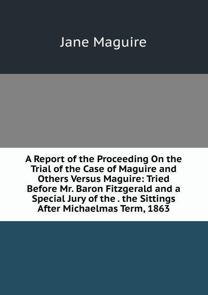 Jane Maguire A Report of the Proceeding On the Trial of the Case of Maguire and Others Versus Maguire: Tried Before Mr. Baron Fitzgerald and a Special Jury of the . the Sittings After Michaelmas Term, 1863 автокосметика maguire