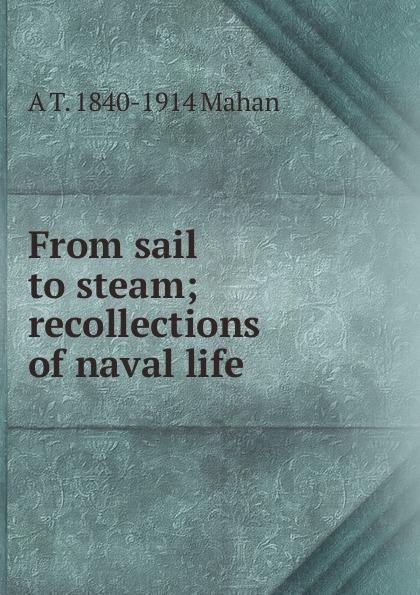 A. T. Mahan From sail to steam; recollections of naval life alfred thayer mahan from sail to steam recollections of naval life