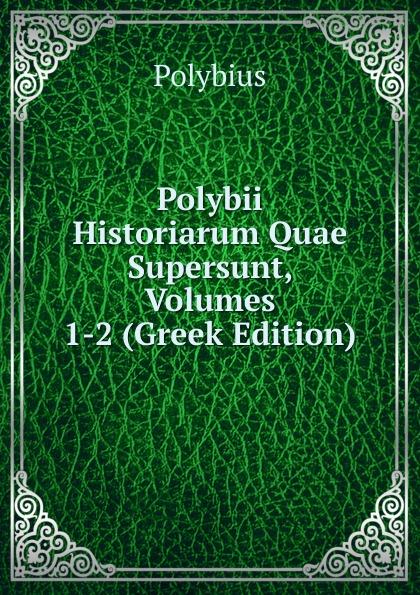 Polybius Polybii Historiarum Quae Supersunt, Volumes 1-2 (Greek Edition) eunapius dexippus dexippi eunapii petri patricii prisci malchi menandri historiarum quae supersunt 14