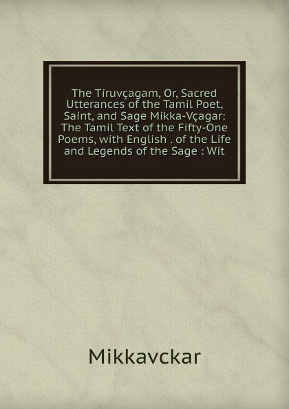Mikkavckar The Tiruvcagam, Or, Sacred Utterances of the Tamil Poet, Saint, and Sage Mikka-Vcagar: The Tamil Text of the Fifty-One Poems, with English . of the Life and Legends of the Sage : Wit цены