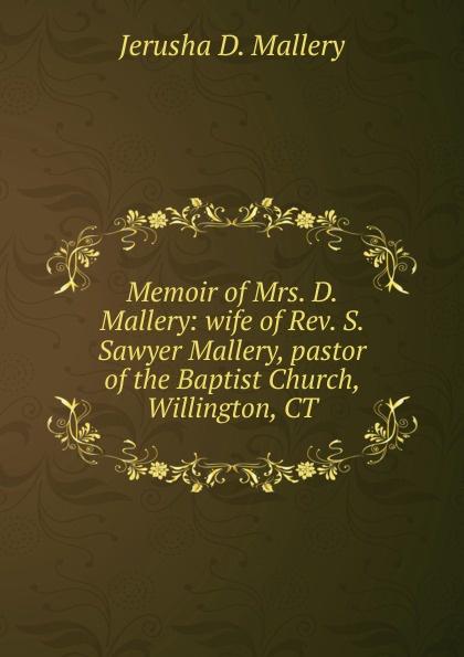 Jerusha D. Mallery Memoir of Mrs. D. Mallery: wife of Rev. S. Sawyer Mallery, pastor of the Baptist Church, Willington, CT susan mallery desert rogues part 1
