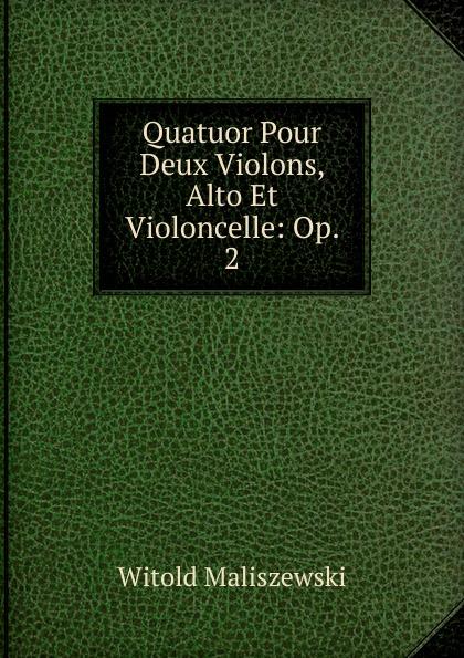Witold Maliszewski Quatuor Pour Deux Violons, Alto Et Violoncelle: Op. 2 сергей иванович танеев sixieme quatuor sib pour 2 violons alto et violoncelle par s taneiew
