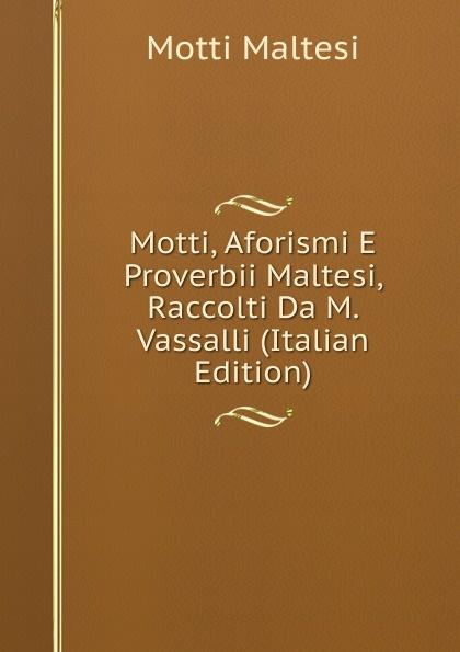 купить Motti Maltesi Motti, Aforismi E Proverbii Maltesi, Raccolti Da M. Vassalli (Italian Edition) по цене 747 рублей