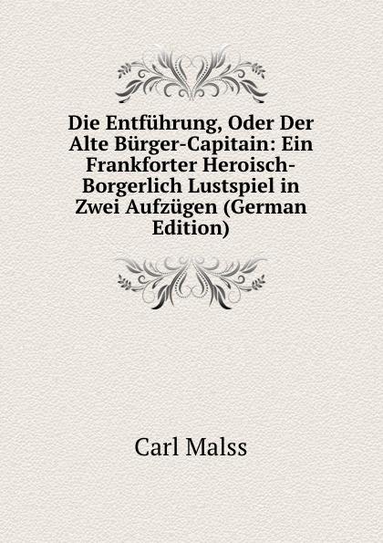 Carl Malss Die Entfuhrung, Oder Der Alte Burger-Capitain: Ein Frankforter Heroisch-Borgerlich Lustspiel in Zwei Aufzugen (German Edition) roderich benedix die hochzeitsreise lustspiel in zwei aufzugen german edition