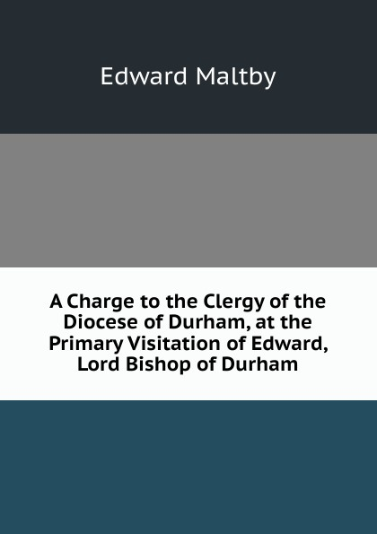 Edward Maltby A Charge to the Clergy of the Diocese of Durham, at the Primary Visitation of Edward, Lord Bishop of Durham church of england diocese of durham bishop 1345 1381 bishop hatfield s survey a record of the possessions of the see of durham made by order of thomas