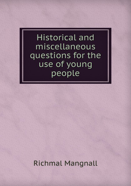 Richmal Mangnall Historical and miscellaneous questions for the use of young people richmal mangnall historical and miscellaneous questions
