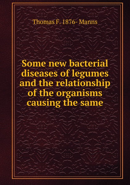 Thomas F. 1876- Manns Some new bacterial diseases of legumes and the relationship of the organisms causing the same legumes
