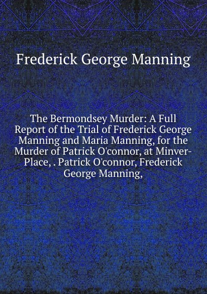 Frederick George Manning The Bermondsey Murder: A Full Report of the Trial of Frederick George Manning and Maria Manning, for the Murder of Patrick O.connor, at Minver-Place, . Patrick O.connor, Frederick George Manning, kingston george frederick the foundations of faith