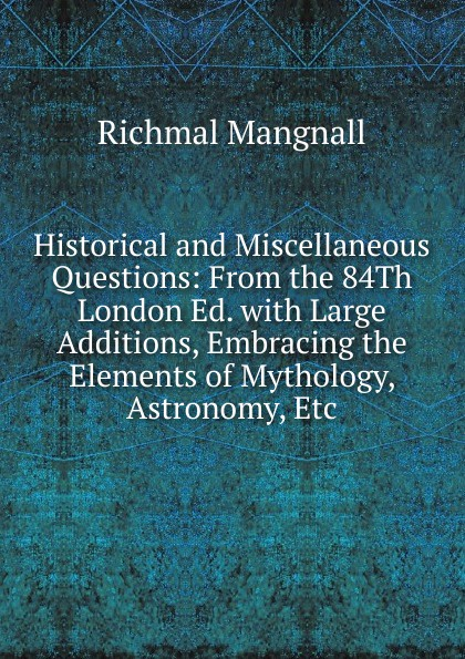Richmal Mangnall Historical and Miscellaneous Questions: From the 84Th London Ed. with Large Additions, Embracing the Elements of Mythology, Astronomy, Etc. richmal mangnall historical and miscellaneous questions
