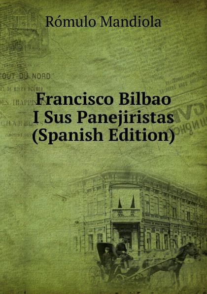 Rómulo Mandiola Francisco Bilbao I Sus Panejiristas (Spanish Edition) все цены