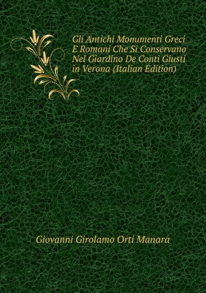 Gli Antichi Monumenti Greci E Romani Che Si Conservano Nel Giardino De Conti Giusti in Verona (Italian Edition) Эта книга — репринт оригинального издания, созданный на основе...