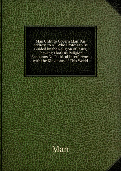 Man Unfit to Govern Man:  An Address to All Who Profess to Be Guided by the Religion of Jesus, Shewing That His Religion Sanctions No Political Interference with the Kingdoms of This World Редкие, забытые и малоизвестные книги, изданные с петровских времен...