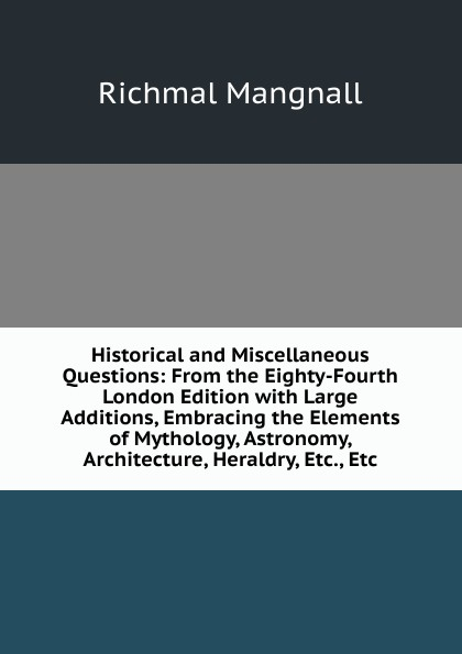 Richmal Mangnall Historical and Miscellaneous Questions: From the Eighty-Fourth London Edition with Large Additions, Embracing the Elements of Mythology, Astronomy, Architecture, Heraldry, Etc., Etc richmal mangnall historical and miscellaneous questions