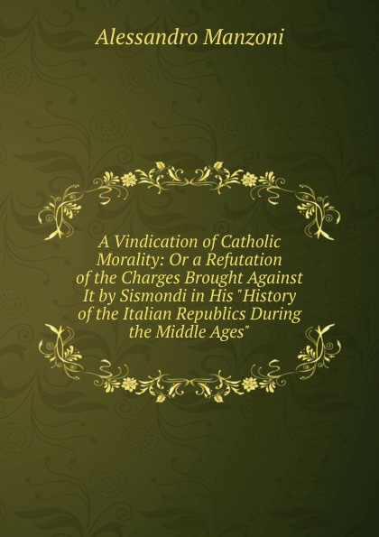 лучшая цена Alessandro Manzoni A Vindication of Catholic Morality: Or a Refutation of the Charges Brought Against It by Sismondi in His